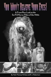 You Won't Believe Your Eyes: A Front Row Look at the Sci-Fi/Horror Films of the 1950s ebook by Mark Thomas McGee,R J RJRobertson