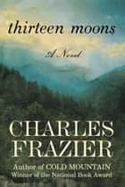 Thirteen Moons - A Novel ebook by Charles Frazier