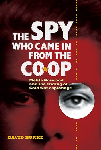 The Spy Who Came In From the Co-op - Melita Norwood and the Ending of Cold War Espionage ebook by David Burke