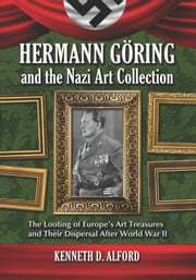 Hermann Goring and the Nazi Art Collection - The Looting of Europe's Art Treasures and Their Dispersal After World War II ebook by Kenneth D. Alford