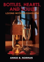 BOTTLES, HEARTS, AND SOULS - LIVING WITH ALCOHOLISM ebook by ANNIE B. NORMAN