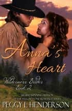 Anna's Heart - Wilderness Brides, #2 ebook by Peggy L Henderson