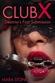 Club X Deanna's First Submission (BDSM Erotica) ebook by Mara Stone