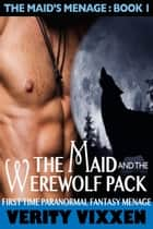 The Maid and the Werewolf Pack - The Maid's Menage, #1 ebook by Verity Vixxen