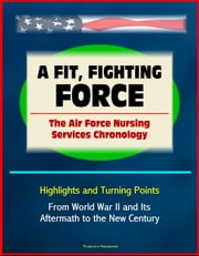 A Fit, Fighting Force: The Air Force Nursing Services Chronology - Highlights and Turning Points, From World War II and Its Aftermath to the New Century ebook by Progressive Management