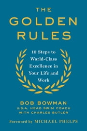 The Golden Rules - 10 Steps to World-Class Excellence in Your Life and Work ebook by Bob Bowman,Charles Butler