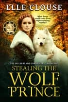 Stealing the Wolf Prince - Wylderland Chronicles, #1 ebook by Elle Clouse