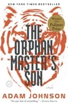 The Orphan Master's Son: A Novel of North Korea ebook by Adam Johnson