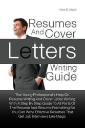 Resumes And Cover Letters Writing Guide - The Young Professional?s Help On Resume Writing And Cover Letter Writing With A Step By Step Guide To All Parts Of The Resume And Resume Formatting So You Can Write Effective Resumes That Get Job Interviews Like Magic ebook by Kara G. Abdul