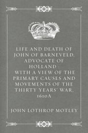 Life and Death of John of Barneveld, Advocate of Holland : with a view of the primary causes and movements of the Thirty Years' War, 1610a ebook by John Lothrop Motley