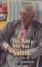The Man Who Was Norris - The Life of Gerald Hamilton ebook by Tom  Cullen