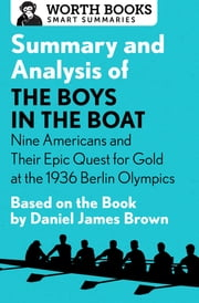 Summary and Analysis of The Boys in the Boat: Nine Americans and Their Epic Quest for Gold at the 1936 Berlin Olympics - Based on the Book by Daniel James Brown ebook by Worth Books
