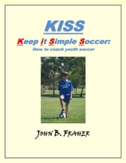 KISS: Keep it Simple Soccer: How to coach youth soccer ebook by John Fraher