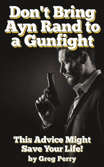 Don't Bring Ayn Rand to a Gunfight - Guns, Freedoms, Defense, and the State (A Libertarian Dream!) ebook by Greg Perry