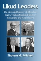 Likud Leaders - The Lives and Careers of Menahem Begin, Yitzhak Shamir, Benjamin Netanyahu and Ariel Sharon ebook by Thomas G. Mitchell