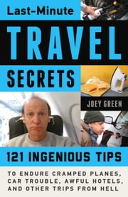 Last-Minute Travel Secrets - 121 Ingenious Tips to Endure Cramped Planes, Car Trouble, Awful Hotels, and Other Trips from Hell ebook by Joey Green,Joey Green