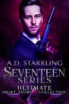 The Seventeen Series Ultimate Short Story Collection - Seventeen Series Short Stories #1-6 ebook by AD Starrling