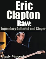 Eric Clapton Raw - Legendary Guitarist and Singer ebook by Cindy Vincent