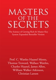 Masters of the Secrets - The Science of Getting Rich & Master Key System Expanded Bestseller Version ebook by Prof. C. Wattles Haanel Mentz