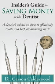 Insider's Guide to Saving Money at the Dentist: A Dentist's Advice on How to Effectively Create and Keep an Amazing Smile ebook by Carson Calderwood
