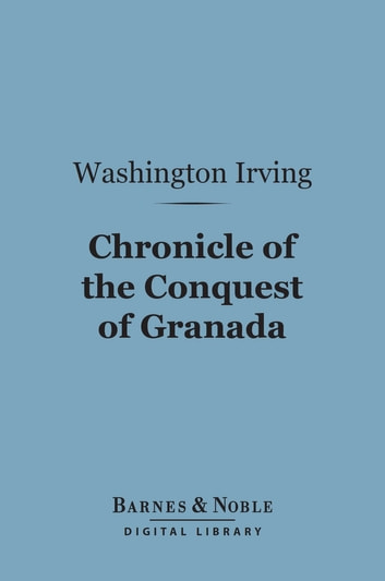 Chronicle of the Conquest of Granada (Barnes & Noble Digital Library) ebook by Washington Irving
