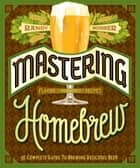 Mastering Homebrew - The Complete Guide to Brewing Delicious Beer ebook by Randy Mosher
