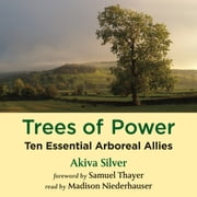 Trees of Power - Ten Essential Arboreal Allies audiobook by Akiva Silver, Samuel Thayer