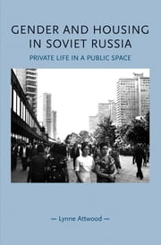 Gender and Housing in Soviet Russia - Private Life in a Public Space ebook by Lynne Attwood