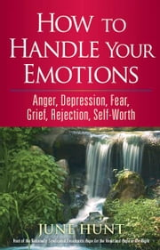 How to Handle Your Emotions - Anger, Depression, Fear, Grief, Rejection, Self-Worth ebook by June Hunt