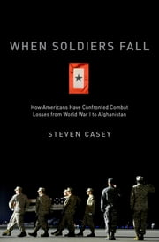 When Soldiers Fall - How Americans Have Confronted Combat Losses from World War I to Afghanistan ebook by Steven Casey