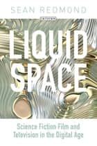 Liquid Space - Science Fiction Film and Television in the Digital Age ebook by Sean Redmond