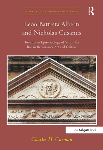 Leon Battista Alberti and Nicholas Cusanus - Towards an Epistemology of Vision for Italian Renaissance Art and Culture ebook by Charles H. Carman