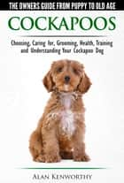 Cockapoos: The Owners Guide from Puppy to Old Age - Buying, Caring For, Grooming, Health, Training and Understanding Your Cockapoo Dog ebook by Alan Kenworthy