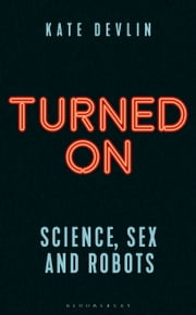 Turned On - Science, Sex and Robots ebook by Kate Devlin