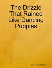 The Drizzle That Rained Like Dancing Puppies ebook by R. S. Arrow Blackay