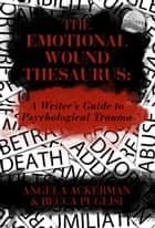 The Emotional Wound Thesaurus: A Writer's Guide to Psychological Trauma eBook by Becca Puglisi, Angela Ackerman