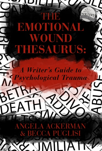 The Emotional Wound Thesaurus: A Writer's Guide to Psychological Trauma ebook by Becca Puglisi,Angela Ackerman