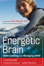 The Energetic Brain - Understanding and Managing ADHD ebook by Cecil R. Reynolds, Kimberly J. Vannest, Judith R. Harrison,...