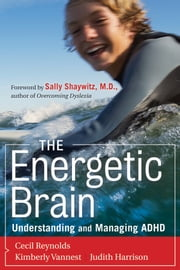 The Energetic Brain - Understanding and Managing ADHD ebook by Cecil R. Reynolds,Kimberly J. Vannest,Judith R. Harrison,Sally E. Shaywitz