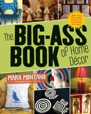 The Big-Ass Book of Home Décor - More Than 100 Inventive Projects for Cool Homes Like Yours ebook by Stewart, Tabori & Chang