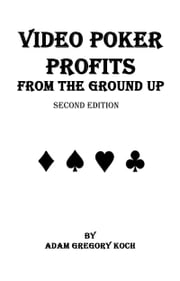 Video Poker Profits From The Ground Up ebook by Adam Koch