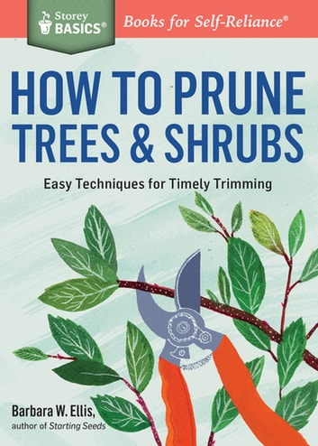 How to Prune Trees & Shrubs - Easy Techniques for Timely Trimming. A Storey BASICS® Title ebook by Barbara W. Ellis