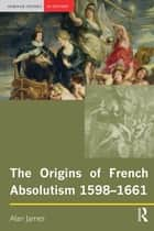 The Origins of French Absolutism, 1598-1661 ebook by Alan James