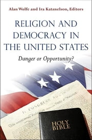 Religion and Democracy in the United States - Danger or Opportunity? ebook by Alan Wolfe,Ira Katznelson