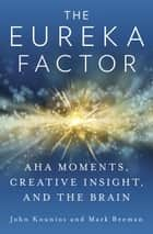The Eureka Factor - Aha Moments, Creative Insight, and the Brain ebook by John Kounios, Mark Beeman