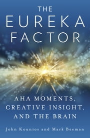 The Eureka Factor - Aha Moments, Creative Insight, and the Brain ebook by John Kounios,Mark Beeman