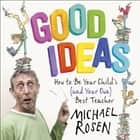 Good Ideas - How to Be Your Child's (and Your Own) Best Teacher audiobook by Michael Rosen, Michael Rosen
