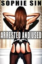 Arrested And Used ebook by Sophie Sin