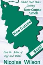 Selected Short Stories Featuring New Corpse Smell ebook by Nicolas Wilson