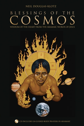 Blessings of the Cosmos - Wisdom of the Heart from the Aramaic Words of Jesus ebook by Neil Douglas-Klotz, Ph.D.